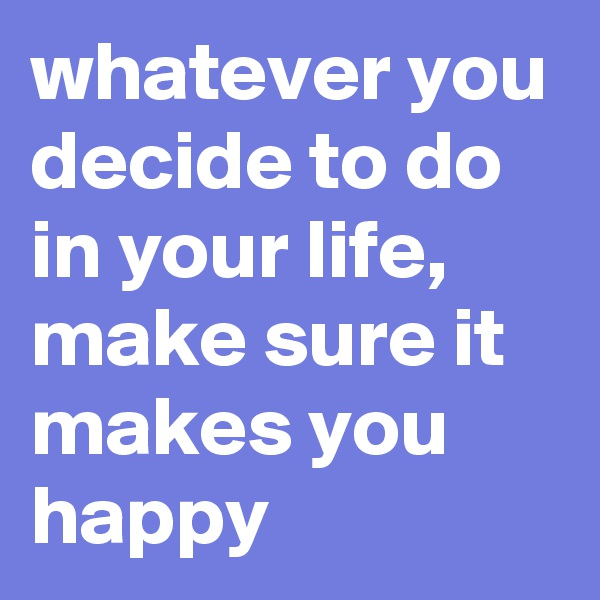 whatever you decide to do in your life, make sure it makes you happy