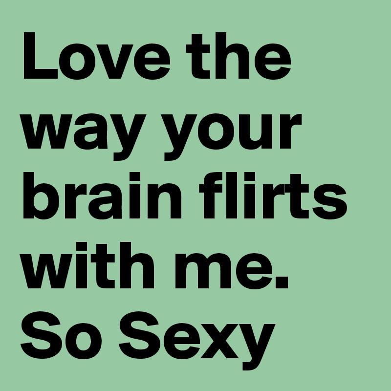 Love the way your brain flirts with me. So Sexy