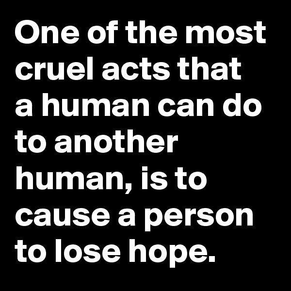 One of the most cruel acts that  a human can do to another human, is to cause a person to lose hope.