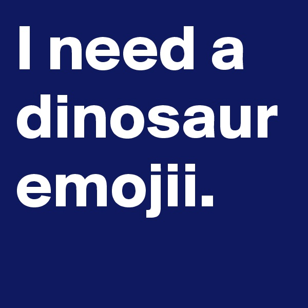 I need a dinosaur emojii.