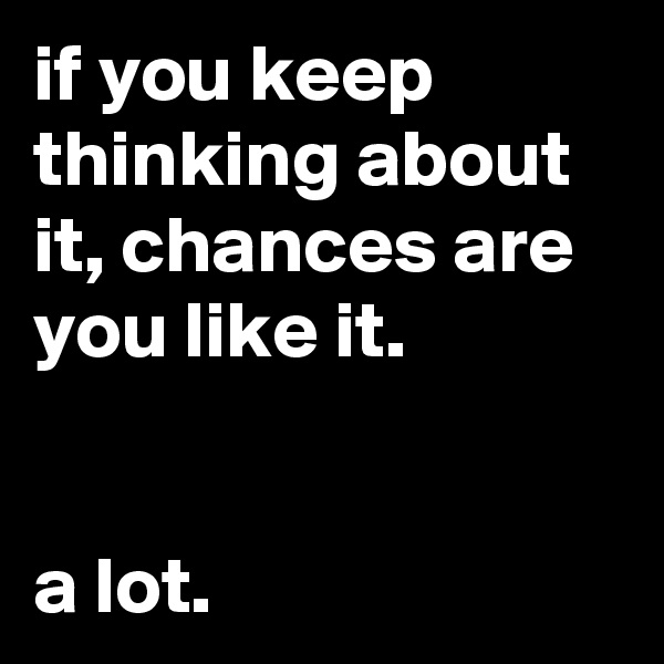 if you keep thinking about it, chances are you like it.   a lot.