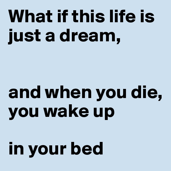 What if this life is just a dream,    and when you die, you wake up   in your bed