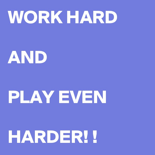WORK HARD   AND  PLAY EVEN  HARDER! !