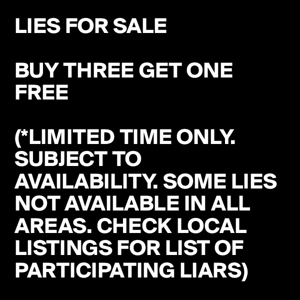 LIES FOR SALE  BUY THREE GET ONE FREE  (*LIMITED TIME ONLY. SUBJECT TO AVAILABILITY. SOME LIES NOT AVAILABLE IN ALL AREAS. CHECK LOCAL LISTINGS FOR LIST OF PARTICIPATING LIARS)