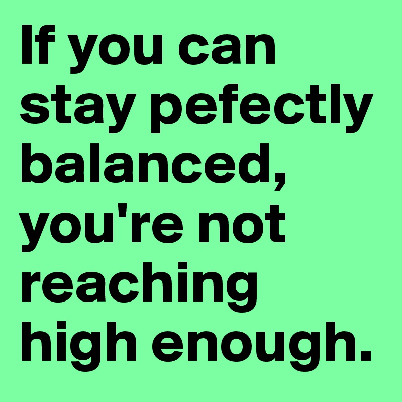If you can stay pefectly balanced, you're not reaching high enough.