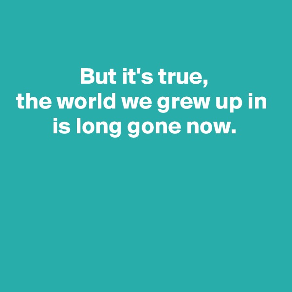 But it's true, the world we grew up in  is long gone now.