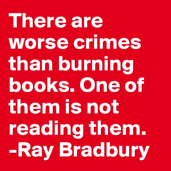 There are worse crimes than burning books. One of them is not reading them. -Ray Bradbury