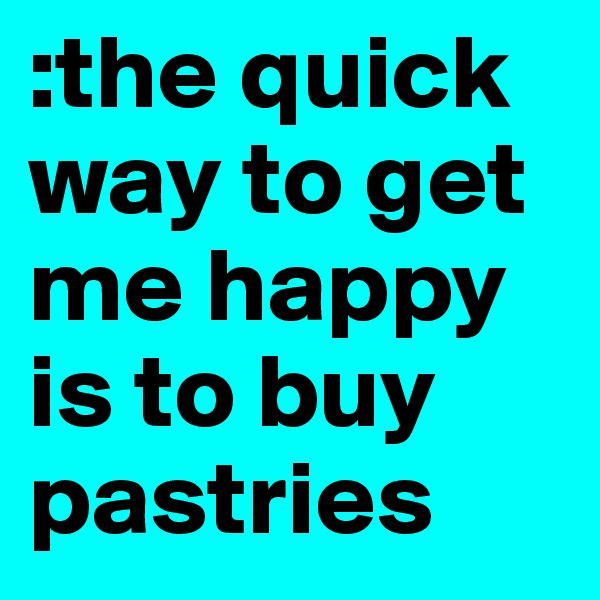 :the quick way to get me happy is to buy pastries