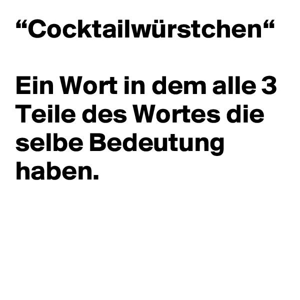 """""""Cocktailwürstchen""""  Ein Wort in dem alle 3 Teile des Wortes die selbe Bedeutung haben."""