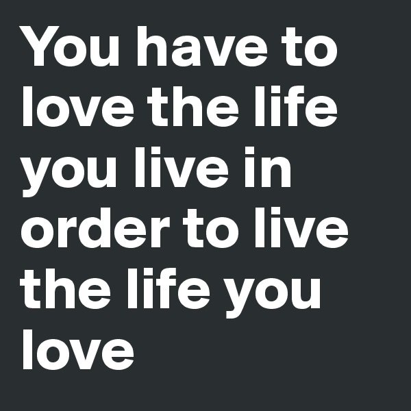 You have to love the life you live in order to live the life you love