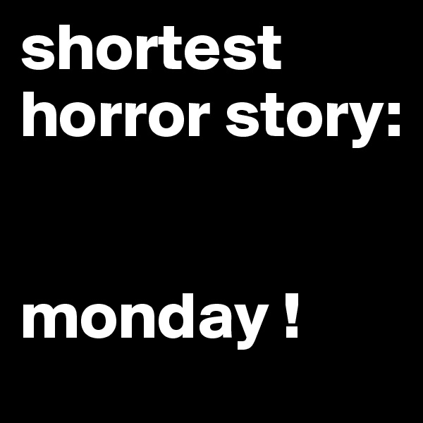shortest horror story:   monday !
