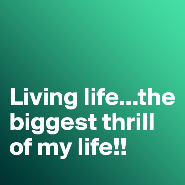 Living life...the biggest thrill of my life!!