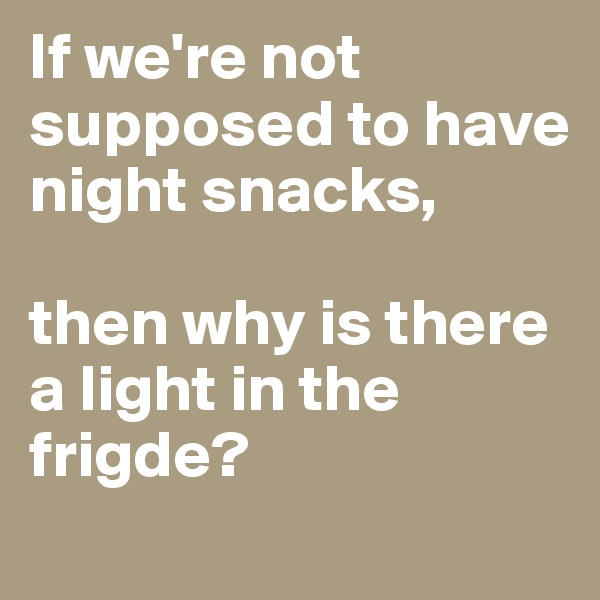 If we're not supposed to have night snacks,   then why is there a light in the frigde?