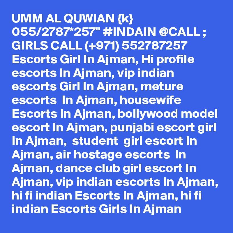 "UMM AL QUWIAN {k} 055/2787*257"" #INDAIN @CALL ; GIRLS CALL (+971) 552787257  Escorts Girl In Ajman, Hi profile escorts In Ajman, vip indian escorts Girl In Ajman, meture escorts  In Ajman, housewife Escorts In Ajman, bollywood model escort In Ajman, punjabi escort girl In Ajman,  student  girl escort In Ajman, air hostage escorts  In Ajman, dance club girl escort In Ajman, vip indian escorts In Ajman, hi fi indian Escorts In Ajman, hi fi indian Escorts Girls In Ajman"