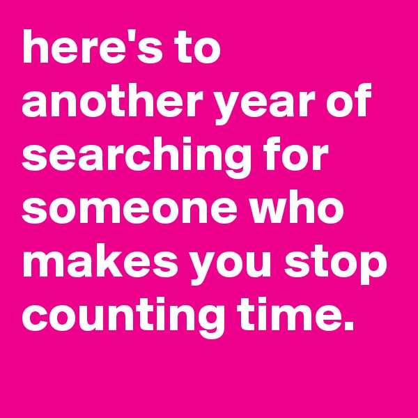 here's to another year of searching for someone who makes you stop counting time.