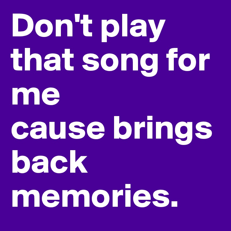 don t play that song for me cause brings back memories post by