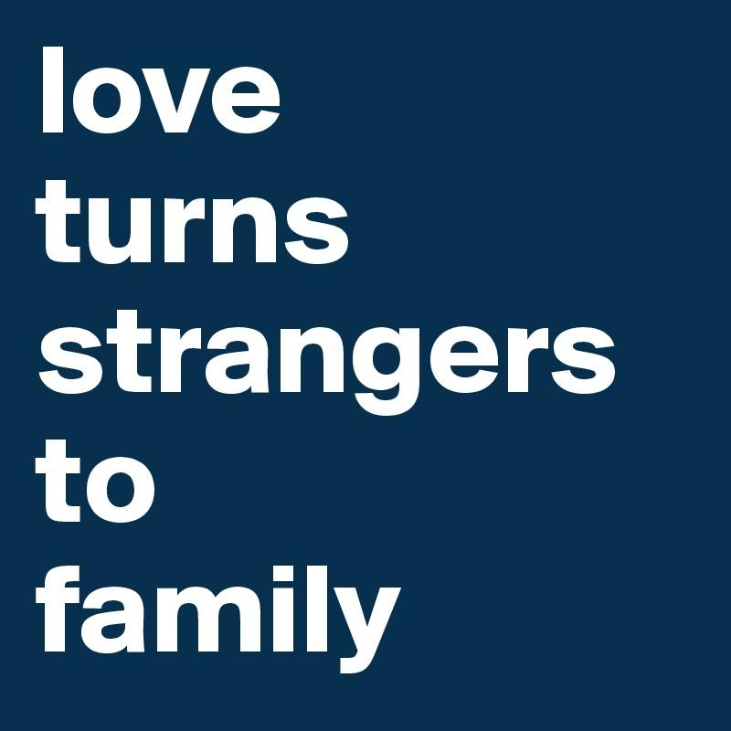 love  turns strangers to family