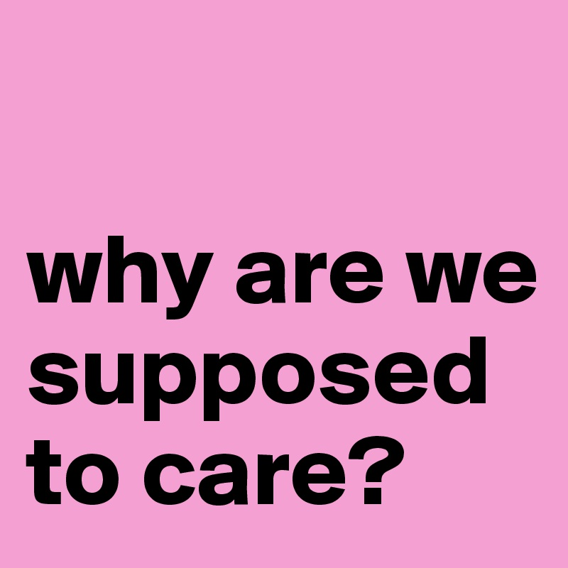 why are we supposed to care?