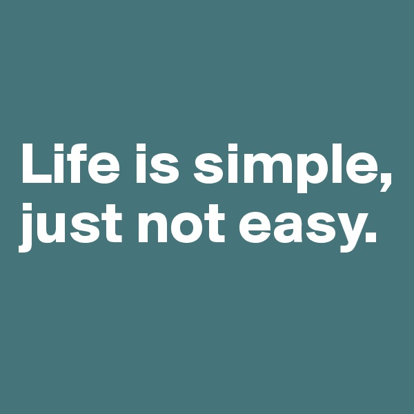Life is simple, just not easy.