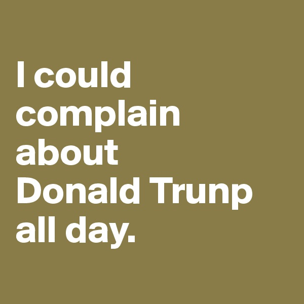 I could complain about Donald Trunp all day.