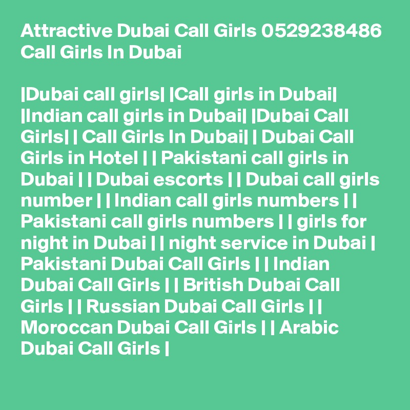 Attractive Dubai Call Girls 0529238486 Call Girls In Dubai  |Dubai call girls| |Call girls in Dubai| |Indian call girls in Dubai| |Dubai Call Girls| | Call Girls In Dubai| | Dubai Call Girls in Hotel | | Pakistani call girls in Dubai | | Dubai escorts | | Dubai call girls number | | Indian call girls numbers | | Pakistani call girls numbers | | girls for night in Dubai | | night service in Dubai | Pakistani Dubai Call Girls | | Indian Dubai Call Girls | | British Dubai Call Girls | | Russian Dubai Call Girls | | Moroccan Dubai Call Girls | | Arabic Dubai Call Girls |