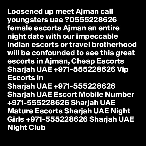 Loosened up meet Ajman call youngsters uae ?0555228626 female escorts Ajman an entire night date with our impeccable Indian escorts or travel brotherhood will be confounded to see this great escorts in Ajman, Cheap Escorts Sharjah UAE +971-555228626 Vip Escorts in  Sharjah UAE +971-555228626 Sharjah UAE Escort Mobile Number +971-555228626 Sharjah UAE  Mature Escorts Sharjah UAE Night Girls +971-555228626 Sharjah UAE Night Club
