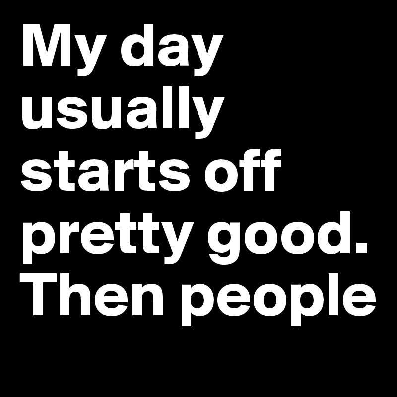 My day usually starts off pretty good. Then people