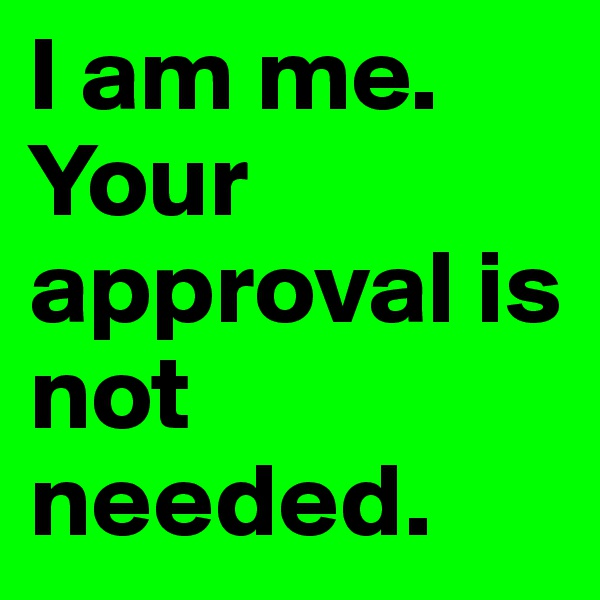 I am me. Your approval is not needed.