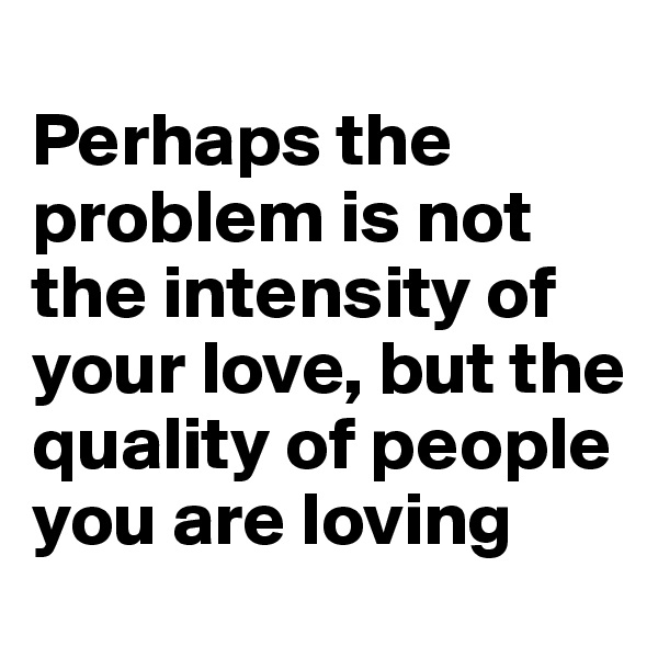 Perhaps the problem is not the intensity of your love, but the quality of people you are loving
