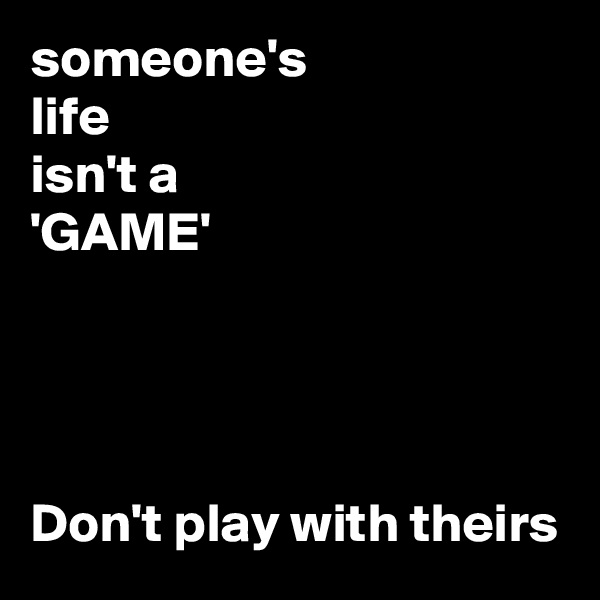 someone's life isn't a 'GAME'     Don't play with theirs