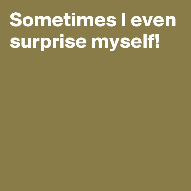 Sometimes I even surprise myself!