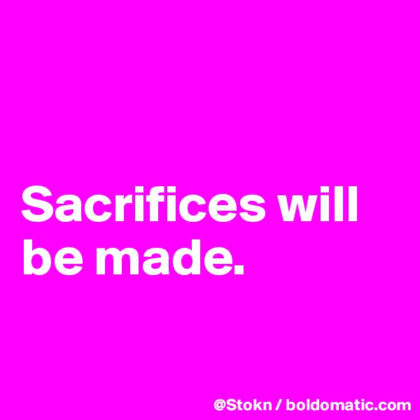 Sacrifices will be made.
