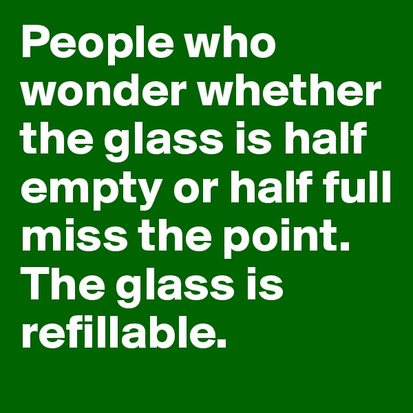 People who wonder whether the glass is half empty or half full miss the point.  The glass is refillable.