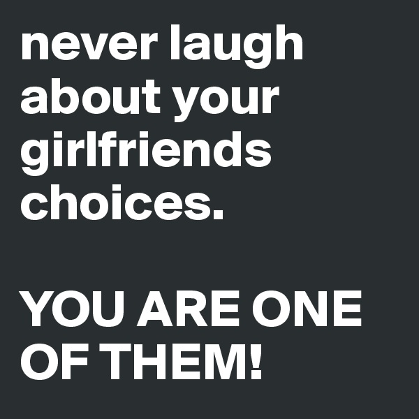 never laugh about your girlfriends choices.   YOU ARE ONE OF THEM!