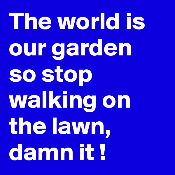 The world is our garden so stop walking on the lawn, damn it !