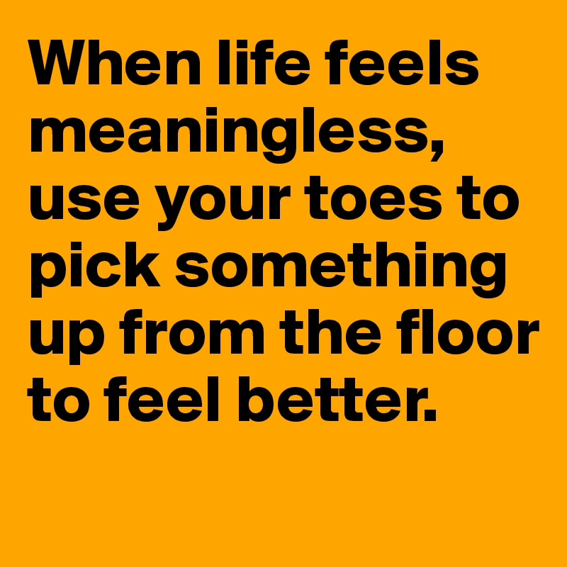 When life feels meaningless, use your toes to pick something up from the floor to feel better.