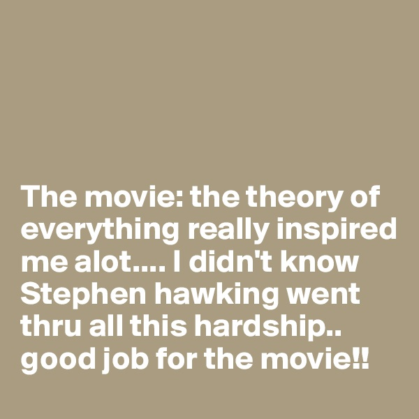 The movie: the theory of everything really inspired me alot.... I didn't know Stephen hawking went thru all this hardship.. good job for the movie!!