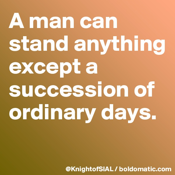 A man can stand anything except a succession of ordinary days.
