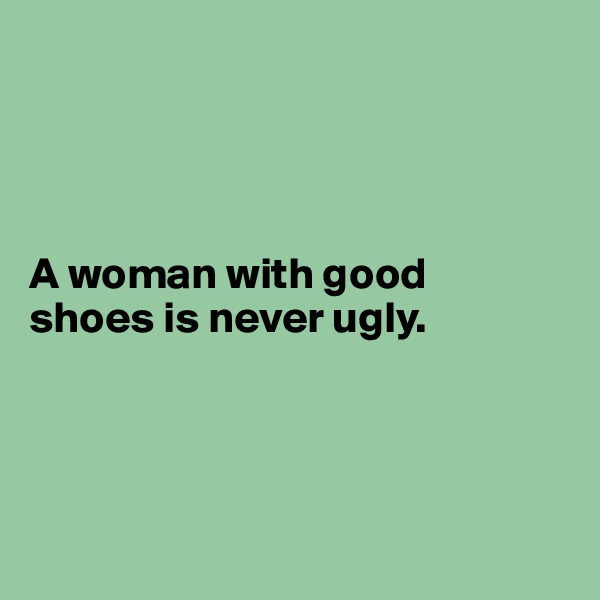 A woman with good  shoes is never ugly.