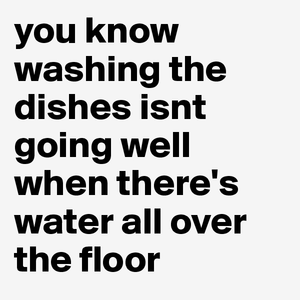 you know washing the dishes isnt going well when there's water all over the floor