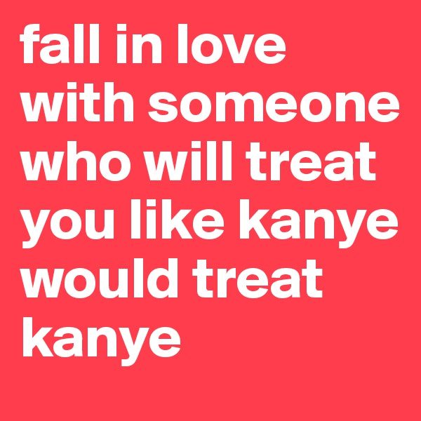 fall in love with someone who will treat you like kanye would treat kanye