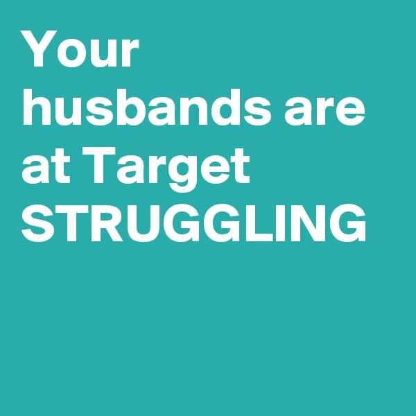 Your husbands are at Target STRUGGLING