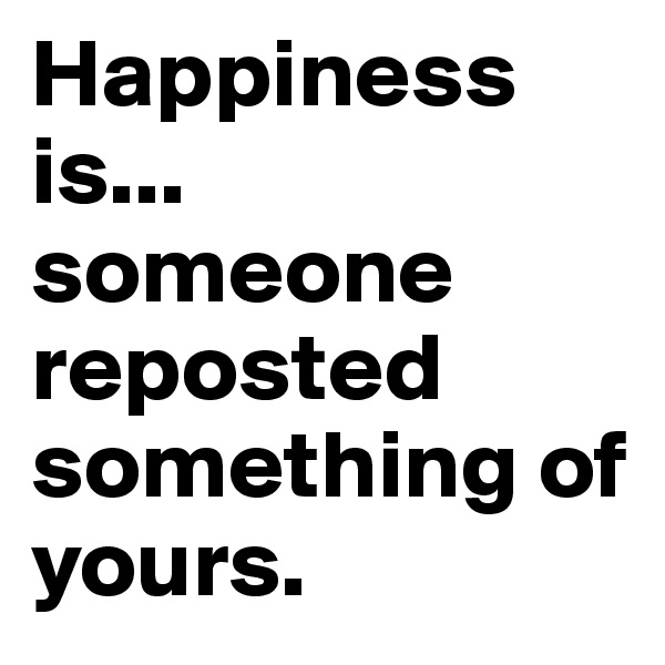 Happiness is... someone reposted something of yours.