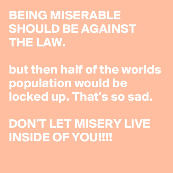 BEING MISERABLE SHOULD BE AGAINST THE LAW.  but then half of the worlds population would be locked up. That's so sad.  DON'T LET MISERY LIVE INSIDE OF YOU!!!!