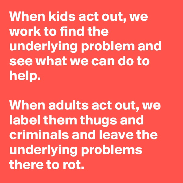 When kids act out, we work to find the underlying problem and see what we can do to help.  When adults act out, we label them thugs and criminals and leave the underlying problems there to rot.