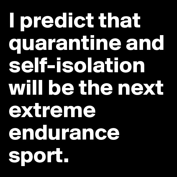 I predict that quarantine and self-isolation will be the next extreme endurance sport.