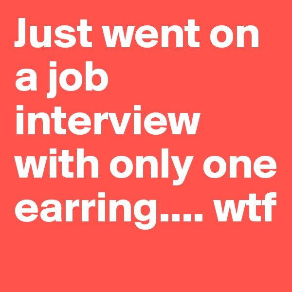Just went on a job interview with only one earring.... wtf