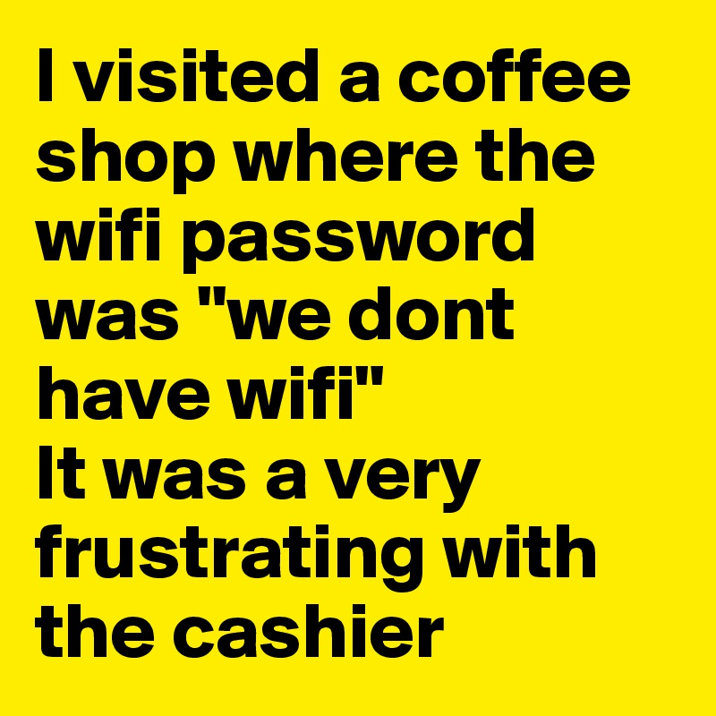 """I visited a coffee shop where the wifi password was """"we dont have wifi""""  It was a very frustrating with the cashier"""