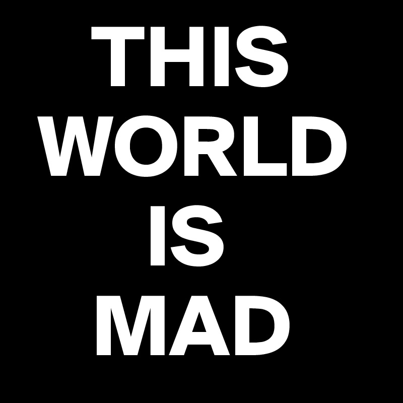 THIS WORLD IS MAD - Post by thuffy on Boldomatic