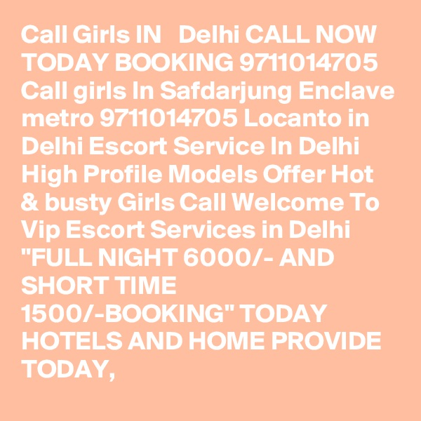 """Call Girls IN   Delhi CALL NOW TODAY BOOKING 9711014705 Call girls In Safdarjung Enclave metro 9711014705 Locanto in Delhi Escort Service In Delhi High Profile Models Offer Hot & busty Girls Call Welcome To Vip Escort Services in Delhi """"FULL NIGHT 6000/- AND SHORT TIME 1500/-BOOKING"""" TODAY HOTELS AND HOME PROVIDE TODAY,"""